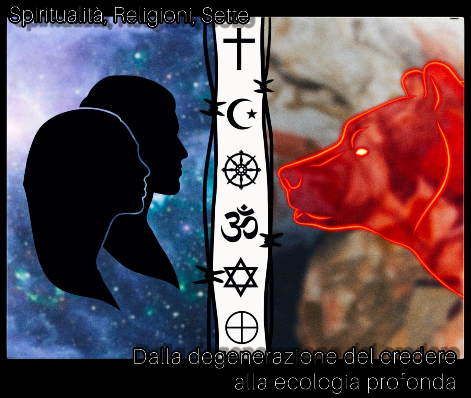 Spiritualità, religioni, sette…dalla degenerazione del credete all'Ecologia Profonda
